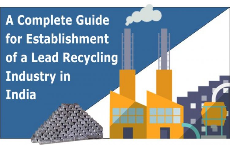 A Complete Guide for Establishment of a Lead Recycling Industry in India - Sustainable Location, Facilities and Regulatory Requirements